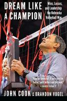Dream Like a Champion Wins, Losses, and Leadership the Nebraska Volleyball Way by Brandon Vogel, John Cook