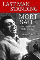 Last Man Standing Mort Sahl and the Birth of Modern Comedy by James Curtis