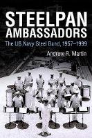 Steelpan Ambassadors The US Navy Steel Band, 1957-1999 by Andrew R. Martin