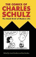 The Comics of Charles Schulz The Good Grief of Modern Life by Jared Gardner