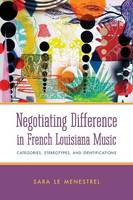 Negotiating Difference in French Louisiana Music Categories, Stereotypes, and Identifications by Sara le Menestrel