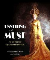 Unveiling the Muse The Lost History of Gay Carnival in New Orleans by Howard Philips Smith, Henri Schindler