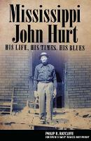 Mississippi John Hurt His Life, His Times, His Blues by Philip R. Ratcliffe, Mary Frances Hurt Wright