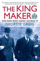 The King Maker The Man Who Saved George VI by Geordie Greig