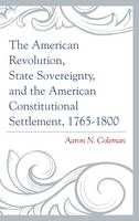 The American Revolution, State Sovereignty, and the American Constitutional Settlement, 1765-1800 by Aaron N. Coleman