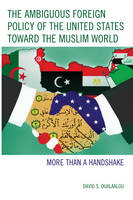 The Ambiguous Foreign Policy of the United States toward the Muslim World More than a Handshake by David S. Oualaalou