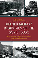 Unified Military Industries of the Soviet Bloc Hungary and the Division of Labor in Military Production by Pal Germuska