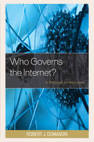 Who Governs the Internet? A Political Architecture by Robert J. Domanski