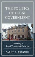 The Politics of Local Government Governing in Small Towns and Suburbia by Barry E. Truchil