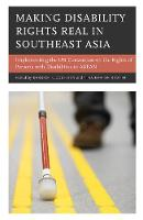 Making Disability Rights Real in Southeast Asia Implementing the UN Convention on the Rights of Persons with Disabilities in ASEAN by Derrick L. Cogburn