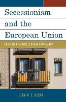 Secessionism and the European Union The Future of Flanders, Scotland, and Catalonia by Glenn M. E. Duerr