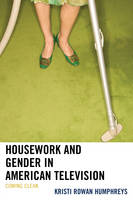 Housework and Gender in American Television Coming Clean by Kristi Rowan Humphreys