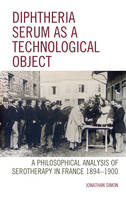 Diphtheria Serum as a Technological Object A Philosophical Analysis of Serotherapy in France 1894-1900 by Professor Jonathan Simon