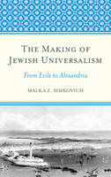 The Making of Jewish Universalism From Exile to Alexandria by Malka Simkovich