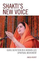 Shakti's New Voice Guru Devotion in a Woman-Led Spiritual Movement by Angela Rudert