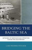 Bridging the Baltic Sea Networks of Resistance and Opposition during the Cold War Era by Lars Fredrik Stoecker