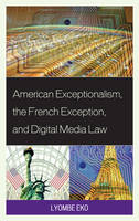 American Exceptionalism, the French Exception, and Digital Media Law by Lyombe S. Eko