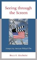 Seeing through the Screen Interpreting American Political Film by Bruce E. Altschuler