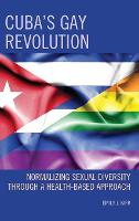 Cuba's Gay Revolution Normalizing Sexual Diversity Through a Health-Based Approach by Emily J. Kirk