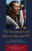 The American Civil War on Film and TV Blue and Gray in Black and White and Color by Douglas Brode