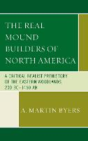 The Real Mound Builders of North America A Critical Realist Prehistory of the Eastern Woodlands, 200 BC-1450 AD by A. Martin Byers