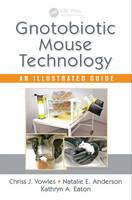 Gnotobiotic Mouse Technology An Illustrated Guide by Chriss J. (University of Michigan Medical School, Ann Arbor, USA) Vowles, Natalie E. Anderson, Kathryn A. (University of Eaton