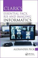Clark's Essential PACS, RIS and Imaging Informatics by Alexander (VP Informatics, UK Radiological Congress Informatics Advisory Group; Society & College of Radiographers; Exter Peck