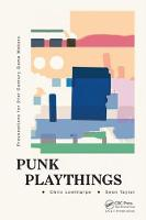 Punk Playthings Provocations for 21st Century Game Makers by Sean Taylor, Chris Lowthorpe