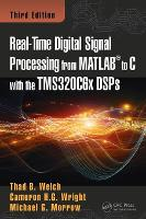 Real-Time Digital Signal Processing from MATLAB to C with the TMS320C6x DSPs, Third Edition by Thaddeus Baynard, III Welch, Cameron H. G. Wright, Michael G. Morrow