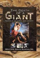 The Death of a Giant The End of the Illegal Drug Industry by David Duncan Sr