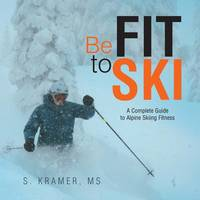 Be Fit to Ski The Complete Guide to Alpine Skiing Fitness by MS S Kramer