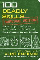100 Deadly Skills: Survival Edition The SEAL Operative's Guide to Surviving in the Wild and Being Prepared for Any Disaster by Clint Emerson