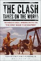 The Clash Takes on the World Transnational Perspectives on The Only Band that Matters by Samuel Cohen