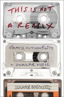 This is Not a Remix Piracy, Authenticity and Popular Music by Margie (Macquarie University, Australia) Borschke