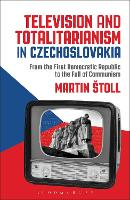Television and Totalitarianism in Czechoslovakia From the First Democratic Republic to the Fall of Communism by Martin (Charles University, Prague, Czech Republic) Stoll