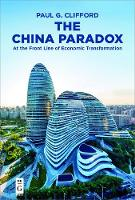 The China Paradox At the Front Line of Economic Transformation by Paul G. Clifford