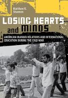 Losing Hearts and Minds American-Iranian Relations and International Education during the Cold War by Matthew K. Shannon