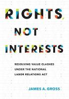 Rights, Not Interests Resolving Value Clashes under the National Labor Relations Act by James A. (Cornell University) Gross