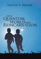 Our Quantum World and Reincarnation by Milton E Brener