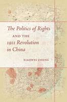 The Politics of Rights and the 1911 Revolution in China by Xiaowei Zheng