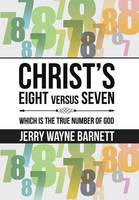 Christ's Eight Versus Seven Which Is the True Number of God by Jerry Wayne Barnett