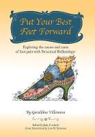 Put Your Best Feet Forward Exploring the Causes and Cures of Foot Pain with Structural Reflexology(r) by Geraldine Villeneuve