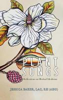 Plant Songs Reflections on Herbal Medicine by Jessica Baker Lac Rh (Ahg)