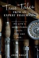 True Tales from an Expert Fisherman A Memoir of My Life with Rod and Reel by John Bailey