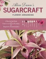 Alan Dunn's Sugarcraft Flower Arranging A Step-by-Step Guide to Creating Sugar Flowers for Exquisite Arrangements by Alan Dunn