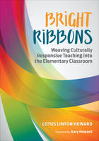 Bright Ribbons: Weaving Culturally Responsive Teaching Into the Elementary Classroom by Lotus Linton Howard