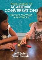 The K-3 Guide to Academic Conversations Practices, Scaffolds, and Activities by Jeff (Stanford University) Zwiers