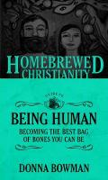 The Homebrewed Christianity Guide to Being Human Becoming the Best Bag of Bones You Can Be by Donna Bowman