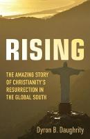 Rising The Amazing Story of Christianity's Resurrection in the Global South by Dyron B. Daughrity