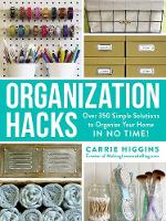 Organization Hacks Over 350 Simple Solutions to Organize Your Home in No Time! by Carrie Higgins
